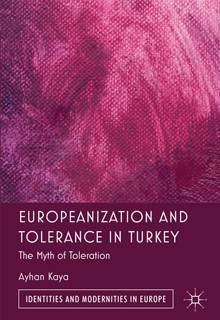 "Ayhan Kaya ""Europeanization and Tolerance in Turkey: The Myth of Toleration"" - Palgrave Macmillan - 8 Nisan 2013"